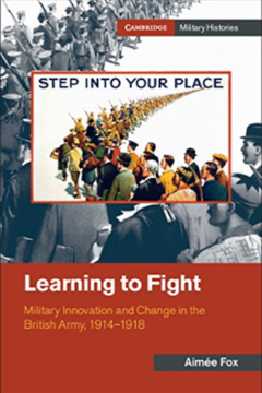 Learning to Fight: Military Innovation and Change in the British Army, 1914–1918 by Aimée Fox