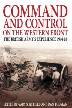 Command and Control on the Western Front: The British Army's Experience 1914-1918 by Dr Gary Sheffield and Dr Dan Todman