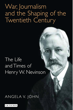 War, Journalism and the Shaping of the 20th Century: The Life and Times of Henry W Nevinson by Angela V. John.