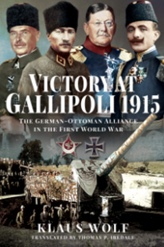 Victory at Gallipoli: The German–Ottoman Alliance in the First World War by Klaus Wolf