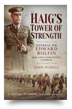 Haig's Tower of Strength. General Sir Edward Bulfin – Forgotten General by John Powell