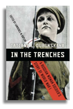 In the Trenches: A Russian Woman Soldier's Story of World War 1 by Tatiana Dubinskaya