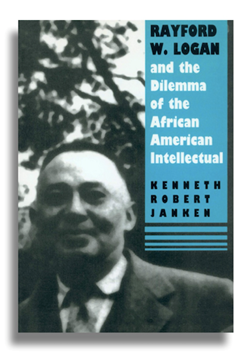 Rayford W.Logan and the Dilemma of the African American Intellectual by Kenneth R. Janken (1993)