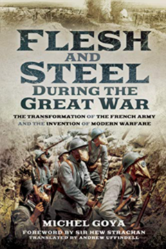 Flesh and Steel during the Great War. The Transformation of the French Army and the Invention of Modern Warfare by Michel Goya.