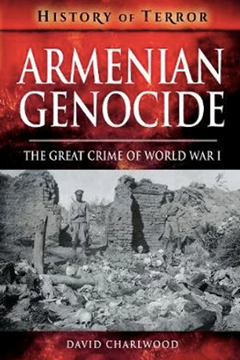 Armenian Genocide: The Great Crime of World War 1 by David Charlwood
