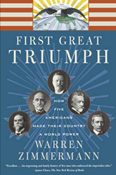 The First Great Triumph: How Five Americans Made their Country a World Power by Warren Zimmerman et al.