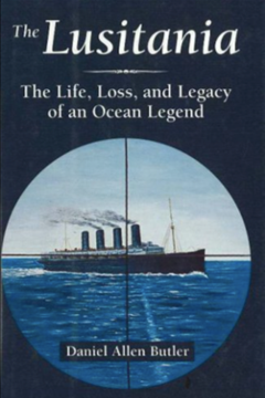 The Lusitania, the Life, Loss and Legacy of an Ocean Legend by Daniel Allen Butler