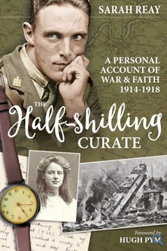 The Half Shilling Curate: A Personal Account of War and Faith 1914-1918 by Sarah Reay