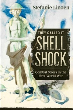'They Called it Shell Shock: Combat Stress in the First World War' by Stefanie Linden