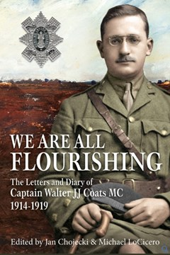 We are all Flourishing: The Letters and Diary of Captain Walter J J Coats MC 1914–1919
