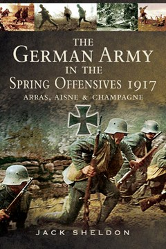 The German Army in the Offensives of 1917: Arras, the Aisne and Champagne