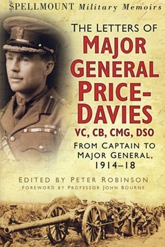Major General Price-Davies The Letters of VC CB CMG DSO: From Captain to Major-General 1914-18