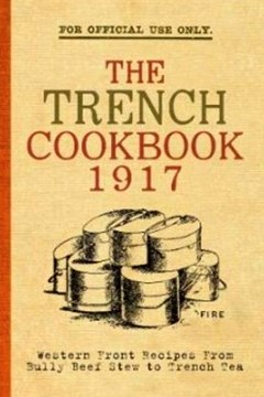 The Trench Cook Book 1917. Western Front Recipes from Bully Beef Stew to Trench Tea