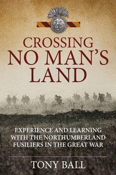 Crossing No Man's Land. Experience and Learning with The Northumberland Fusiliers in the Great War