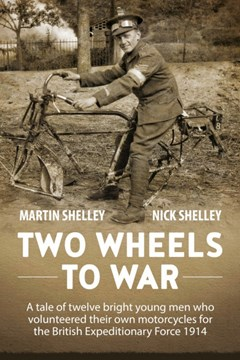 Two Wheels to War. A tale of twelve bright young men who volunteered own motorcycles for the British Expeditionary Force 1914 at War