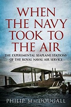 When the Navy Took to the Air: The Experimental Seaplane Stations of the Royal Naval Air Service