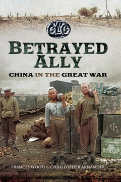 Betrayed Ally: China in the Great War by Frances Wood and Christopher Arnander
