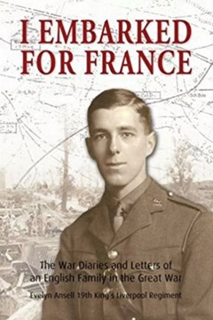 I Embarked for France: The War Diaries and letters of an English family in the Great War: Evelyn Ansell, 19th King's Liverpool Regiment