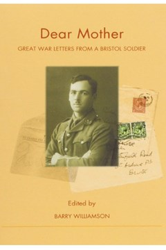 'Dear Mother Great War letters From A Bristol Soldier'