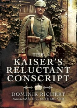 The Kaiser's Reluctant Conscript: My Experiences in the War 1914-1918. Richert, Dominik.