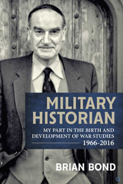 Military Historian: My Part in the Birth and Development of War Studies 1966–2016 by Brian Bond