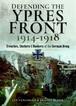Defending the Ypres Front 1914 – 1918: Trenches, Shelters and Bunkers of the German Army