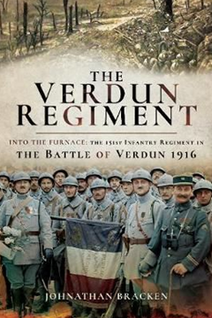 The Verdun Regiment. Into the Furnace: The 151st Infantry Regiment in the Battle of Verdun 1916