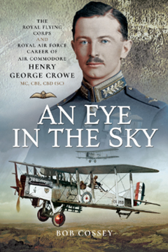 An Eye in the Sky: The Royal Flying Corps and Royal Air Force Career of Air Commodore Henry George Crowe MC, CBE, CBD (SC)