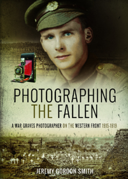 Photographing the Fallen: A War Graves Photographer on the Western Front 1915–1919 by Jeremey Gordon Smith