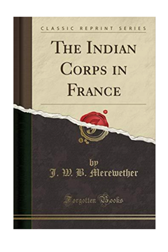 The Indian Corps in France. Lt Col J.W .B.Merewether & Sir F. Smith
