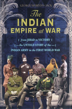 The Indian Empire at War: From Jihad to Victory – The Untold Story of the Indian Army in the First World War. George Morton-Jack.