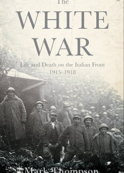 The White War: Life and Death on the Italian Front, 1915-1919 by Mark Thompson
